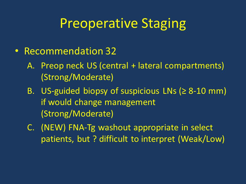Preoperative Staging Recommendation 32 A.Preop neck US (central + lateral compartments) (Strong/Moderate) B.US-guided biopsy of suspicious LNs (≥ 8-10