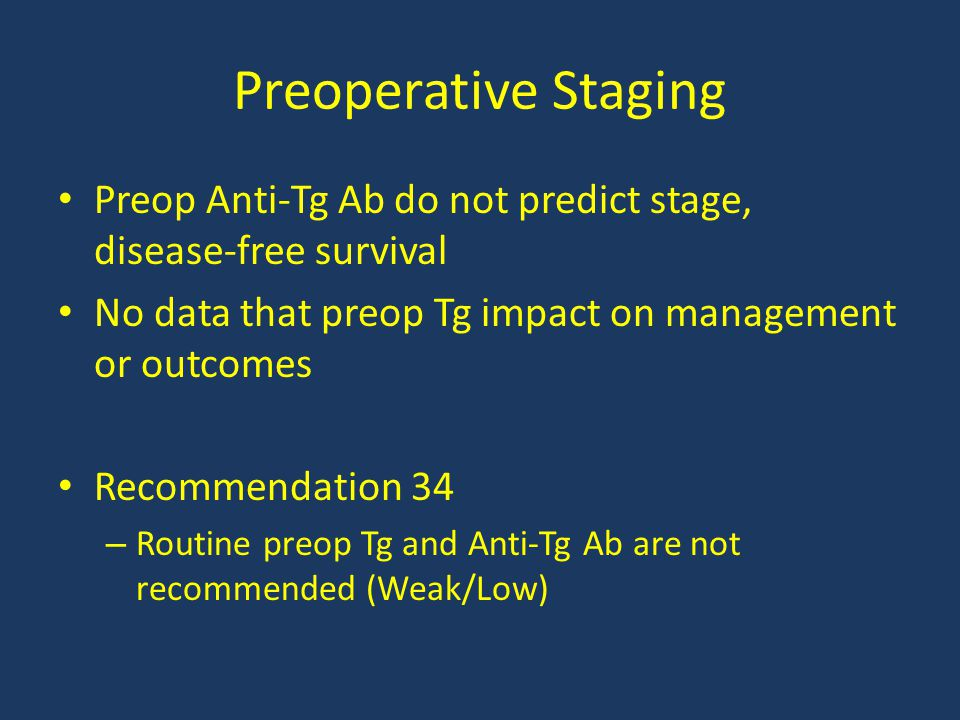 Preoperative Staging Preop Anti-Tg Ab do not predict stage, disease-free survival No data that preop Tg impact on management or outcomes Recommendatio
