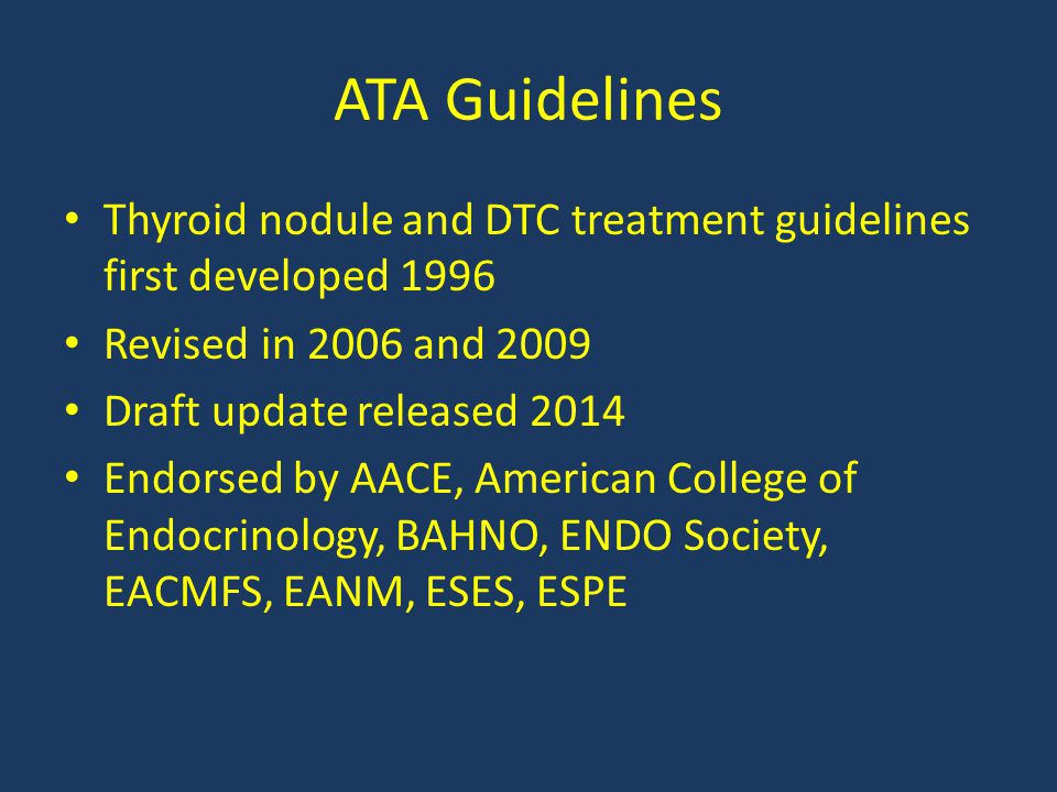 ATA Guidelines Thyroid nodule and DTC treatment guidelines first developed 1996 Revised in 2006 and 2009 Draft update released 2014 Endorsed by AACE,