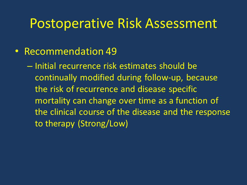 Postoperative Risk Assessment Recommendation 49 – Initial recurrence risk estimates should be continually modified during follow-up, because the risk