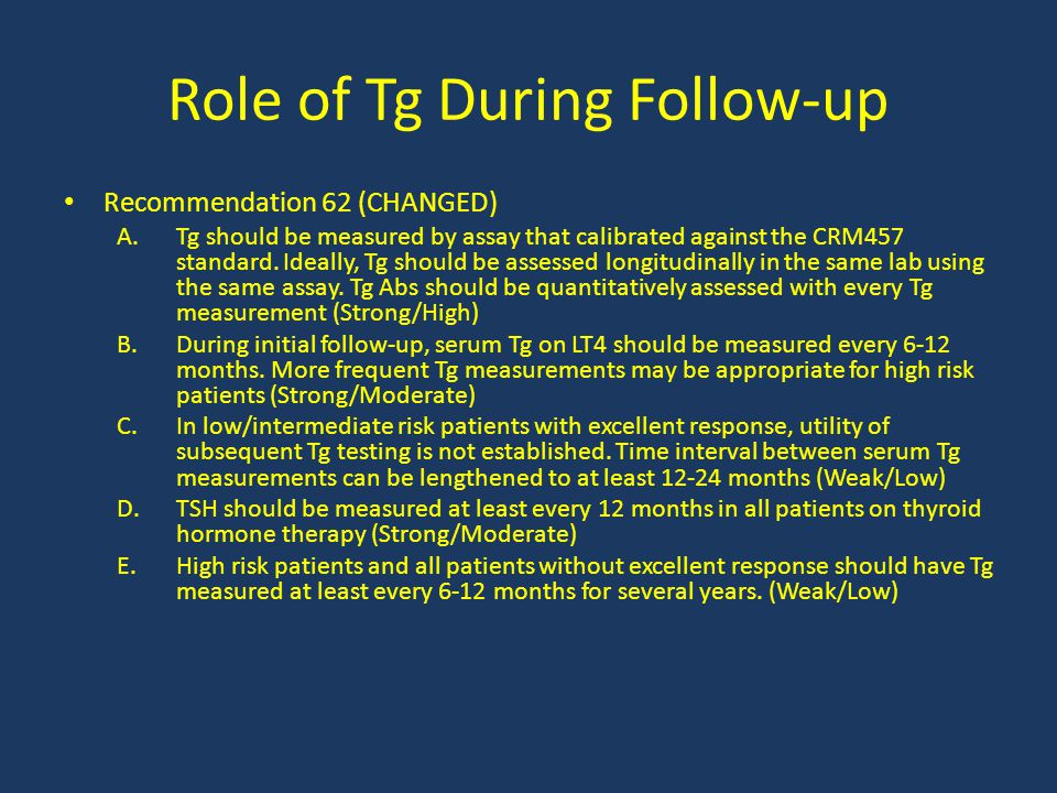 Role of Tg During Follow-up Recommendation 62 (CHANGED) A.Tg should be measured by assay that calibrated against the CRM457 standard. Ideally, Tg shou