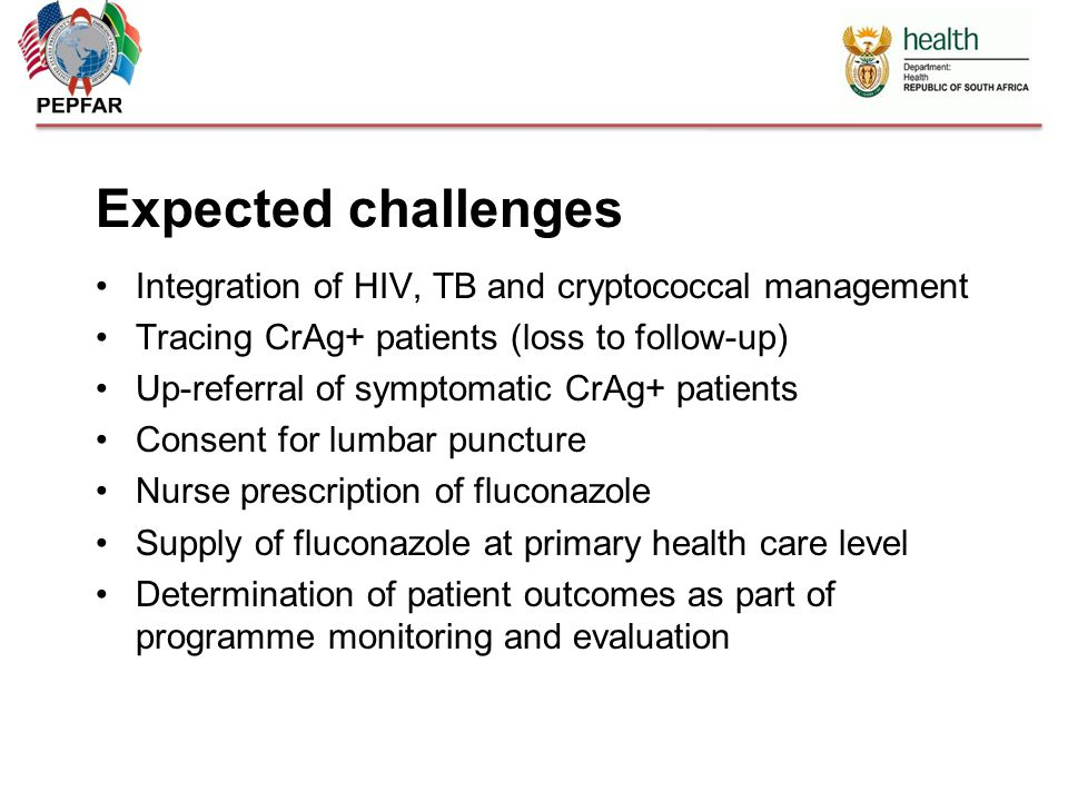 Expected challenges Integration of HIV, TB and cryptococcal management Tracing CrAg+ patients (loss to follow-up) Up-referral of symptomatic CrAg+ patients Consent for lumbar puncture Nurse prescription of fluconazole Supply of fluconazole at primary health care level Determination of patient outcomes as part of programme monitoring and evaluation