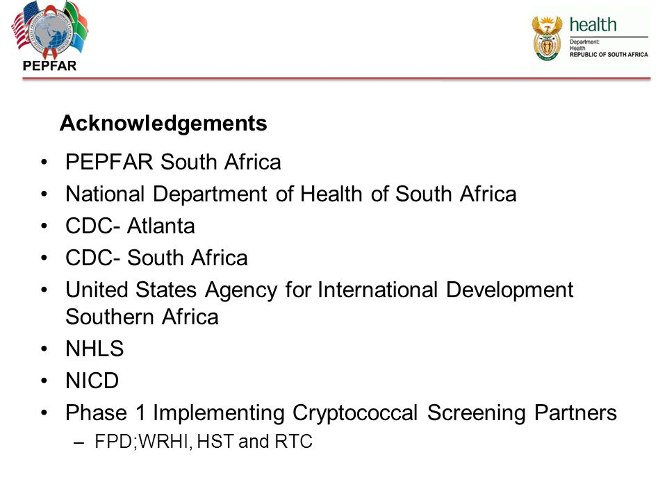 PEPFAR South Africa National Department of Health of South Africa CDC- Atlanta CDC- South Africa United States Agency for International Development Southern Africa NHLS NICD Phase 1 Implementing Cryptococcal Screening Partners –FPD;WRHI, HST and RTC Acknowledgements