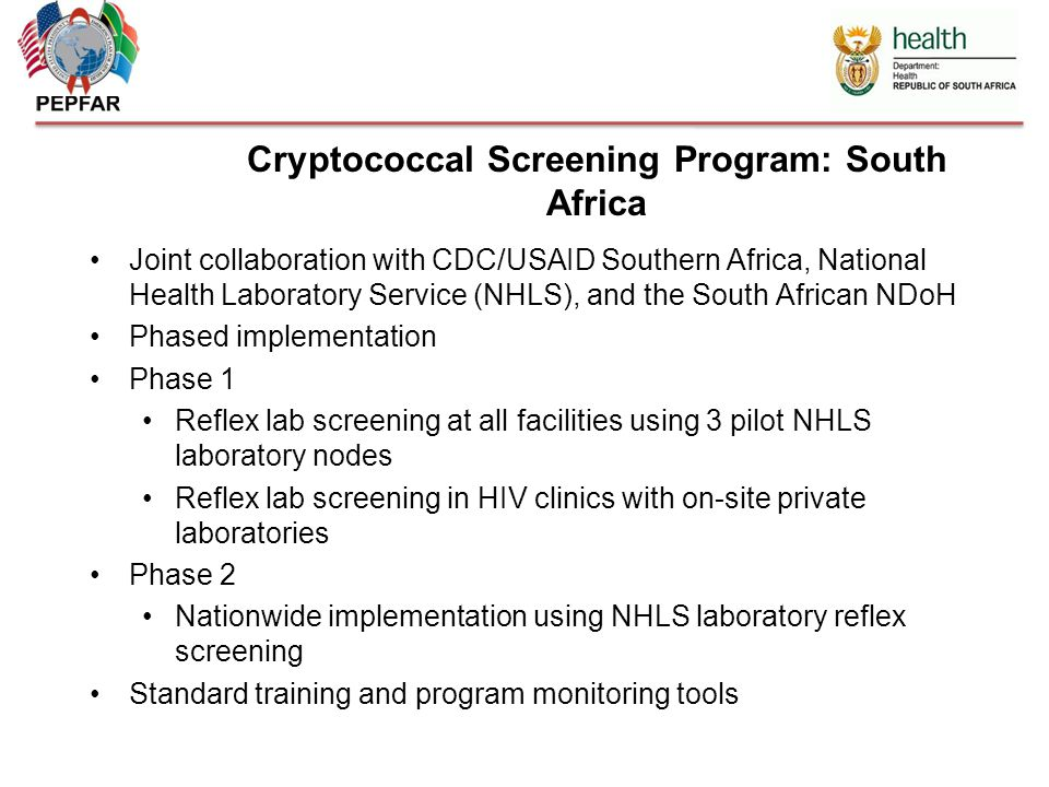 Cryptococcal Screening Program: South Africa Joint collaboration with CDC/USAID Southern Africa, National Health Laboratory Service (NHLS), and the South African NDoH Phased implementation Phase 1 Reflex lab screening at all facilities using 3 pilot NHLS laboratory nodes Reflex lab screening in HIV clinics with on-site private laboratories Phase 2 Nationwide implementation using NHLS laboratory reflex screening Standard training and program monitoring tools