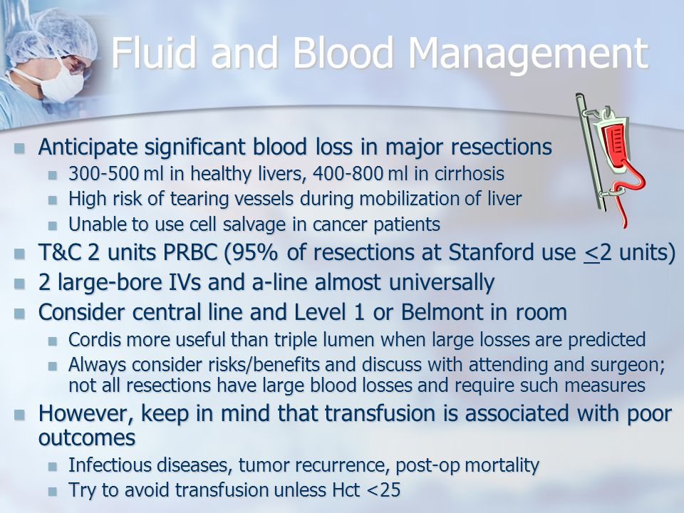 Fluid and Blood Management Anticipate significant blood loss in major resections Anticipate significant blood loss in major resections 300-500 ml in healthy livers, 400-800 ml in cirrhosis 300-500 ml in healthy livers, 400-800 ml in cirrhosis High risk of tearing vessels during mobilization of liver High risk of tearing vessels during mobilization of liver Unable to use cell salvage in cancer patients Unable to use cell salvage in cancer patients T&C 2 units PRBC (95% of resections at Stanford use <2 units) T&C 2 units PRBC (95% of resections at Stanford use <2 units) 2 large-bore IVs and a-line almost universally 2 large-bore IVs and a-line almost universally Consider central line and Level 1 or Belmont in room Consider central line and Level 1 or Belmont in room Cordis more useful than triple lumen when large losses are predicted Cordis more useful than triple lumen when large losses are predicted Always consider risks/benefits and discuss with attending and surgeon; not all resections have large blood losses and require such measures Always consider risks/benefits and discuss with attending and surgeon; not all resections have large blood losses and require such measures However, keep in mind that transfusion is associated with poor outcomes However, keep in mind that transfusion is associated with poor outcomes Infectious diseases, tumor recurrence, post-op mortality Infectious diseases, tumor recurrence, post-op mortality Try to avoid transfusion unless Hct <25 Try to avoid transfusion unless Hct <25