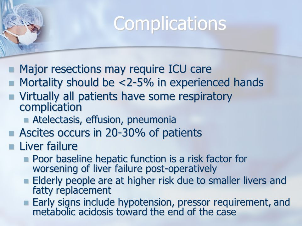 Complications Major resections may require ICU care Major resections may require ICU care Mortality should be <2-5% in experienced hands Mortality should be <2-5% in experienced hands Virtually all patients have some respiratory complication Virtually all patients have some respiratory complication Atelectasis, effusion, pneumonia Atelectasis, effusion, pneumonia Ascites occurs in 20-30% of patients Ascites occurs in 20-30% of patients Liver failure Liver failure Poor baseline hepatic function is a risk factor for worsening of liver failure post-operatively Poor baseline hepatic function is a risk factor for worsening of liver failure post-operatively Elderly people are at higher risk due to smaller livers and fatty replacement Elderly people are at higher risk due to smaller livers and fatty replacement Early signs include hypotension, pressor requirement, and metabolic acidosis toward the end of the case Early signs include hypotension, pressor requirement, and metabolic acidosis toward the end of the case