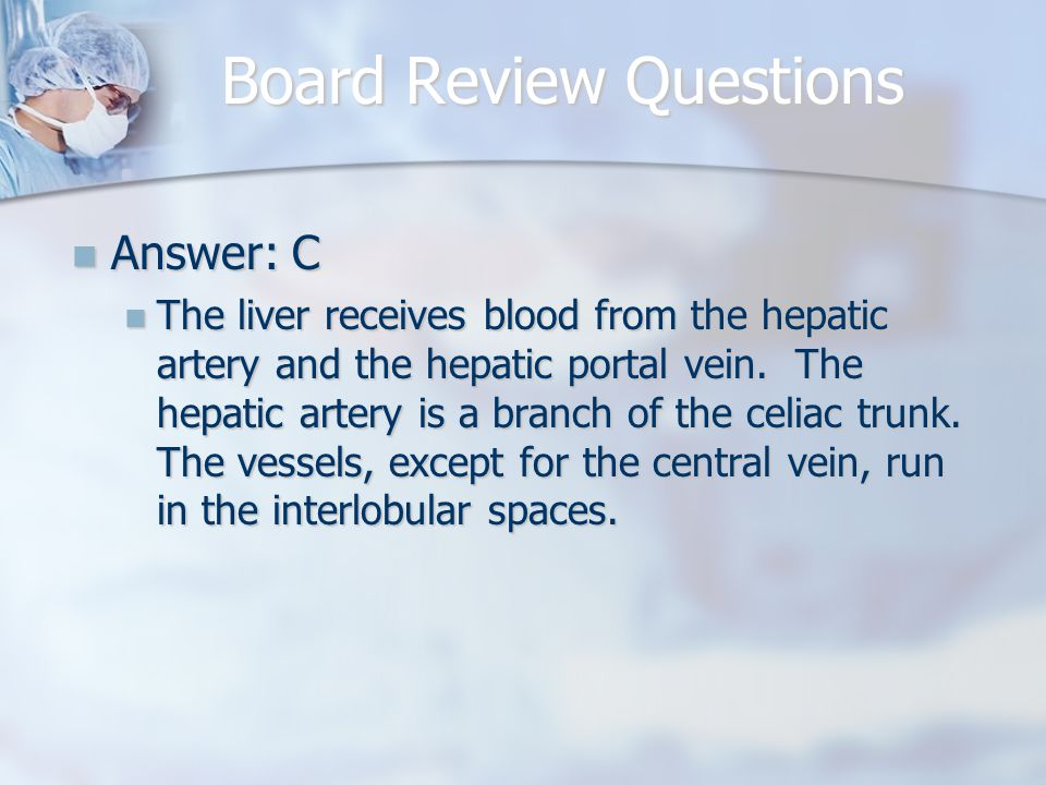 Board Review Questions Answer: C Answer: C The liver receives blood from the hepatic artery and the hepatic portal vein.