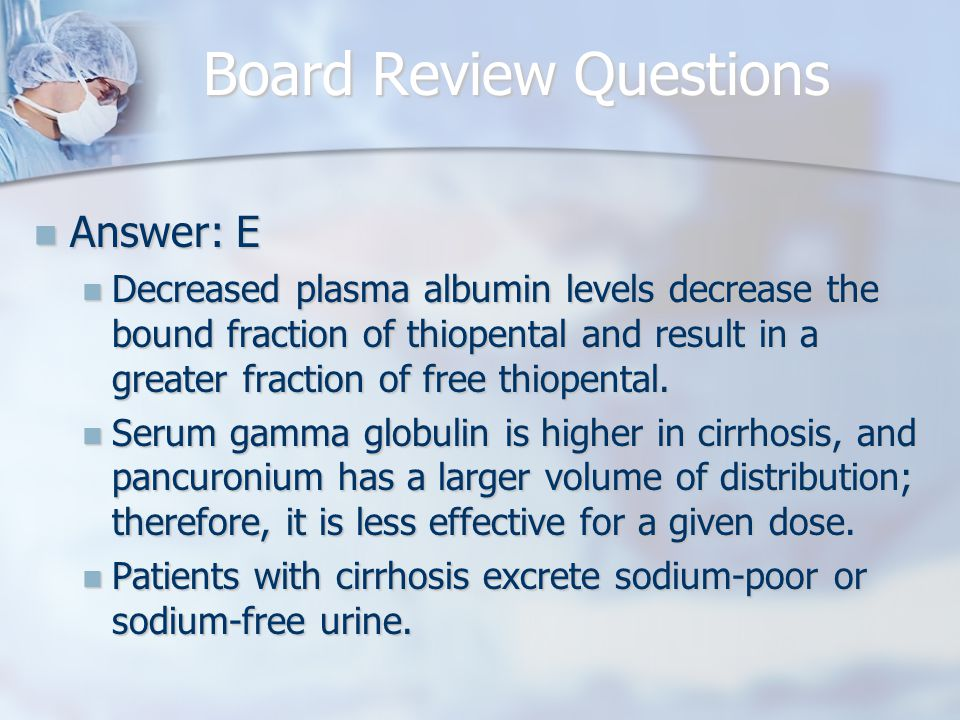Board Review Questions Answer: E Answer: E Decreased plasma albumin levels decrease the bound fraction of thiopental and result in a greater fraction of free thiopental.