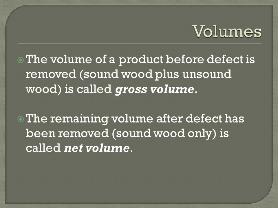  The volume of a product before defect is removed (sound wood plus unsound wood) is called gross volume.