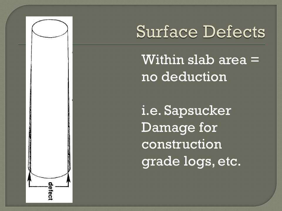 Within slab area = no deduction i.e. Sapsucker Damage for construction grade logs, etc.