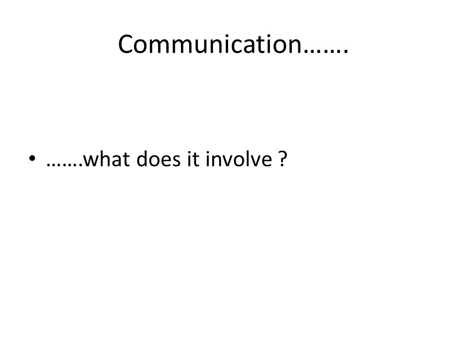 Communication……. …….what does it involve ?