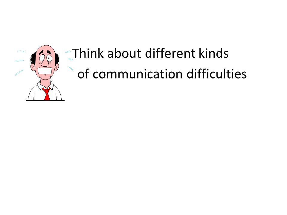 Think about different kinds of communication difficulties