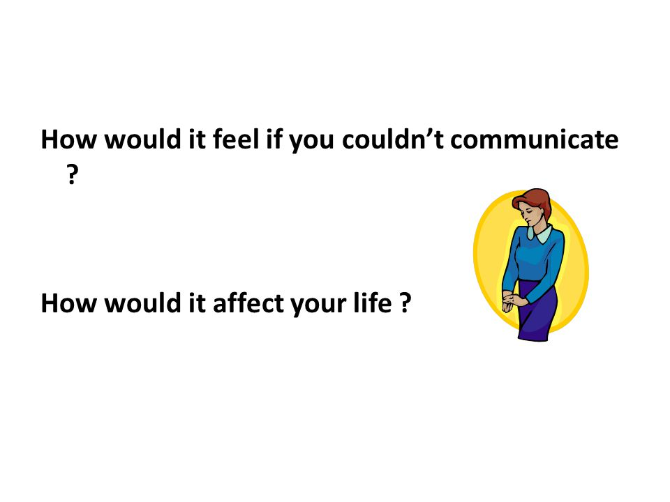 How would it feel if you couldn't communicate ? How would it affect your life ?