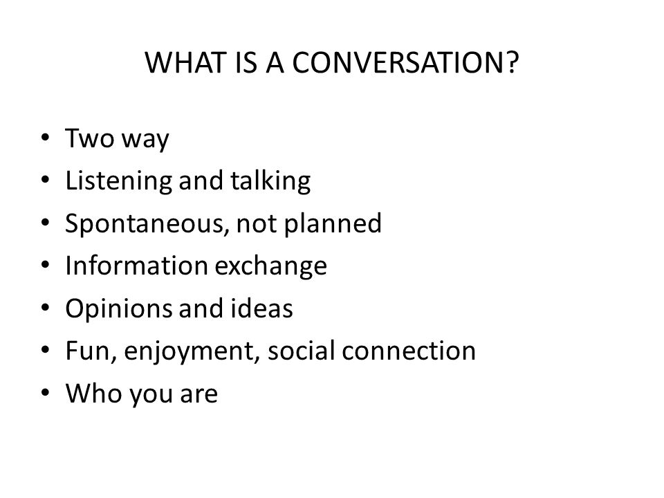 WHAT IS A CONVERSATION? Two way Listening and talking Spontaneous, not planned Information exchange Opinions and ideas Fun, enjoyment, social connecti