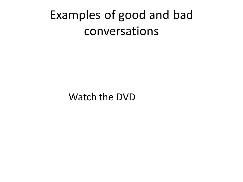 Examples of good and bad conversations Watch the DVD
