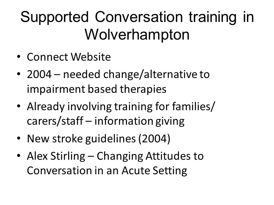 Supported Conversation training in Wolverhampton Connect Website 2004 – needed change/alternative to impairment based therapies Already involving training for families/ carers/staff – information giving New stroke guidelines (2004) Alex Stirling – Changing Attitudes to Conversation in an Acute Setting