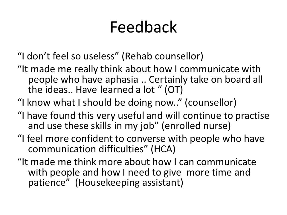 """Feedback """"I don't feel so useless"""" (Rehab counsellor) """"It made me really think about how I communicate with people who have aphasia.. Certainly take o"""
