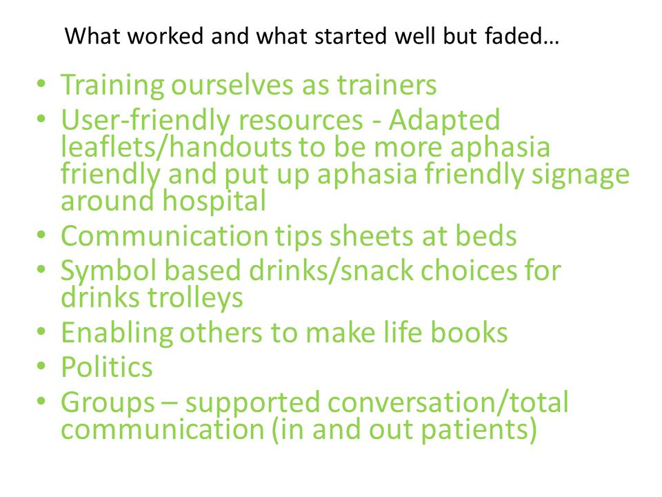 What worked and what started well but faded… Training ourselves as trainers User-friendly resources - Adapted leaflets/handouts to be more aphasia fri