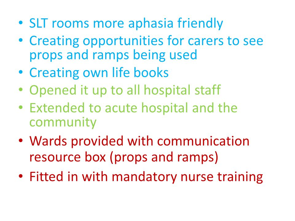 SLT rooms more aphasia friendly Creating opportunities for carers to see props and ramps being used Creating own life books Opened it up to all hospital staff Extended to acute hospital and the community Wards provided with communication resource box (props and ramps) Fitted in with mandatory nurse training