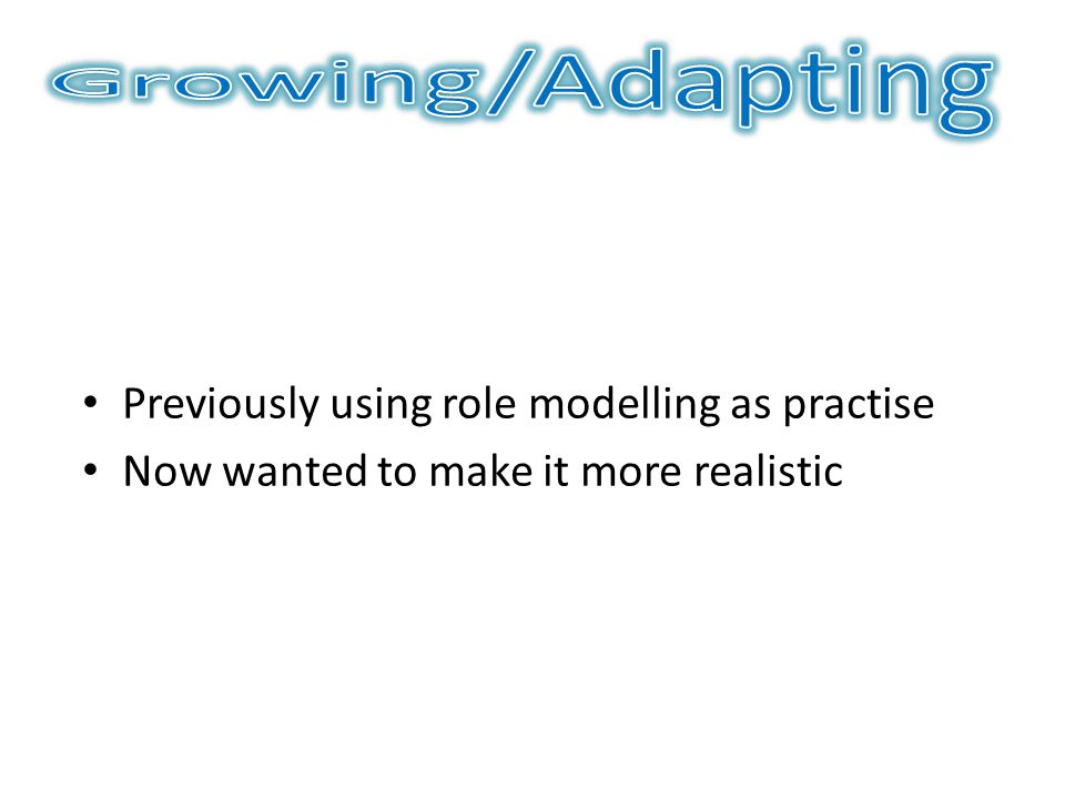 Previously using role modelling as practise Now wanted to make it more realistic