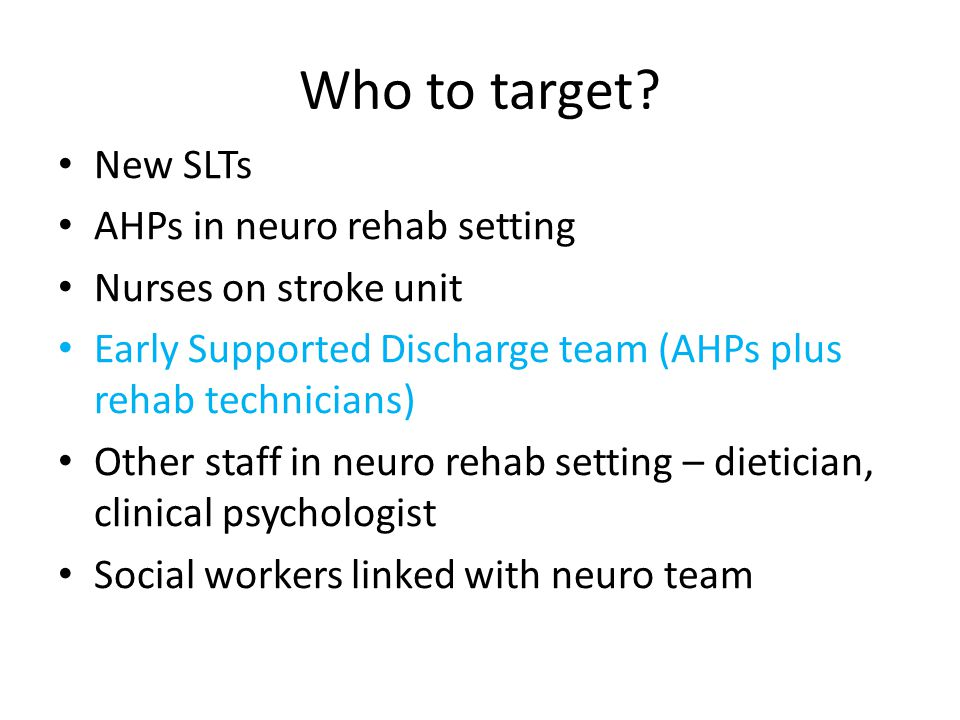 Who to target? New SLTs AHPs in neuro rehab setting Nurses on stroke unit Early Supported Discharge team (AHPs plus rehab technicians) Other staff in