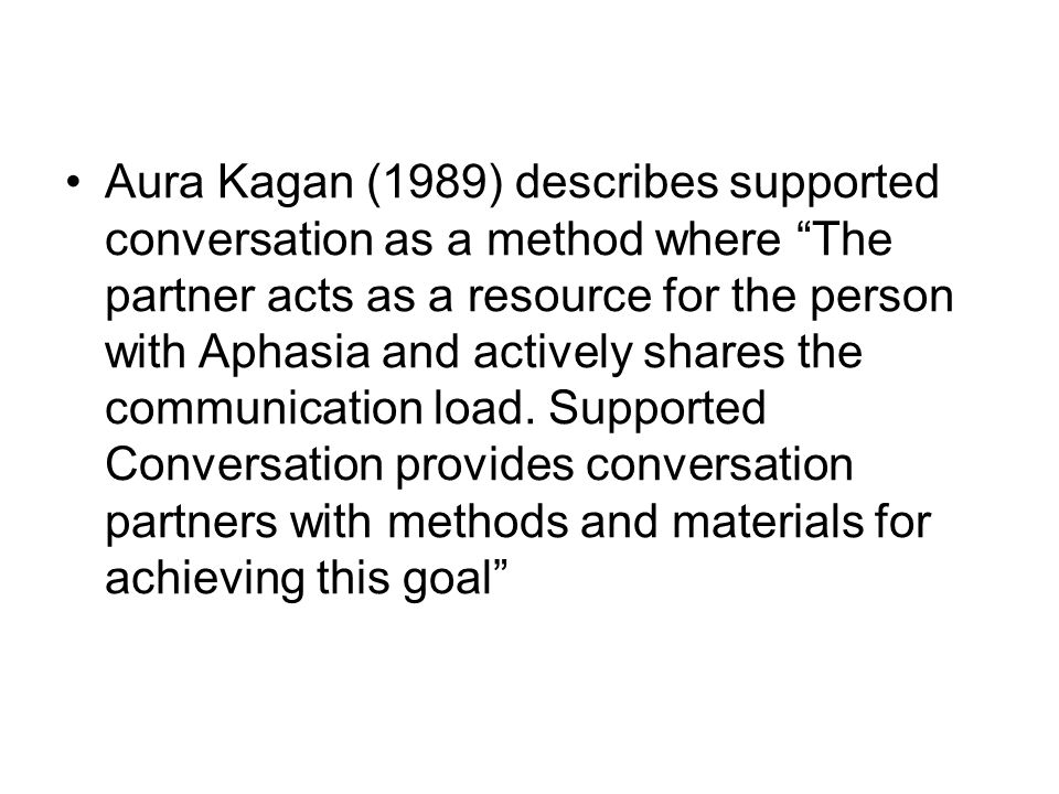 Aura Kagan (1989) describes supported conversation as a method where The partner acts as a resource for the person with Aphasia and actively shares the communication load.