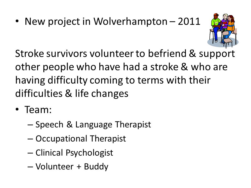 New project in Wolverhampton – 2011 Stroke survivors volunteer to befriend & support other people who have had a stroke & who are having difficulty coming to terms with their difficulties & life changes Team: – Speech & Language Therapist – Occupational Therapist – Clinical Psychologist – Volunteer + Buddy
