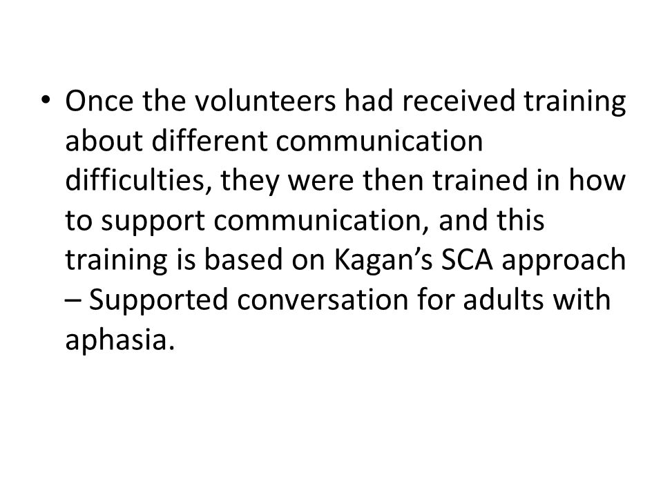 Once the volunteers had received training about different communication difficulties, they were then trained in how to support communication, and this training is based on Kagan's SCA approach – Supported conversation for adults with aphasia.