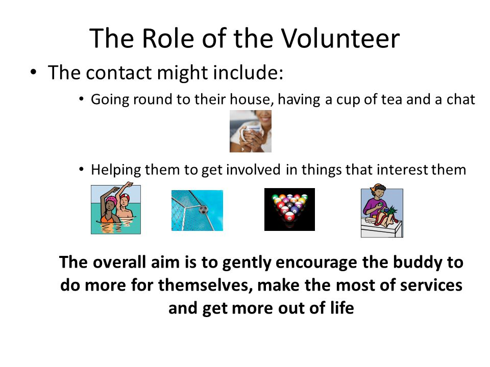 The Role of the Volunteer The contact might include: Going round to their house, having a cup of tea and a chat Helping them to get involved in things