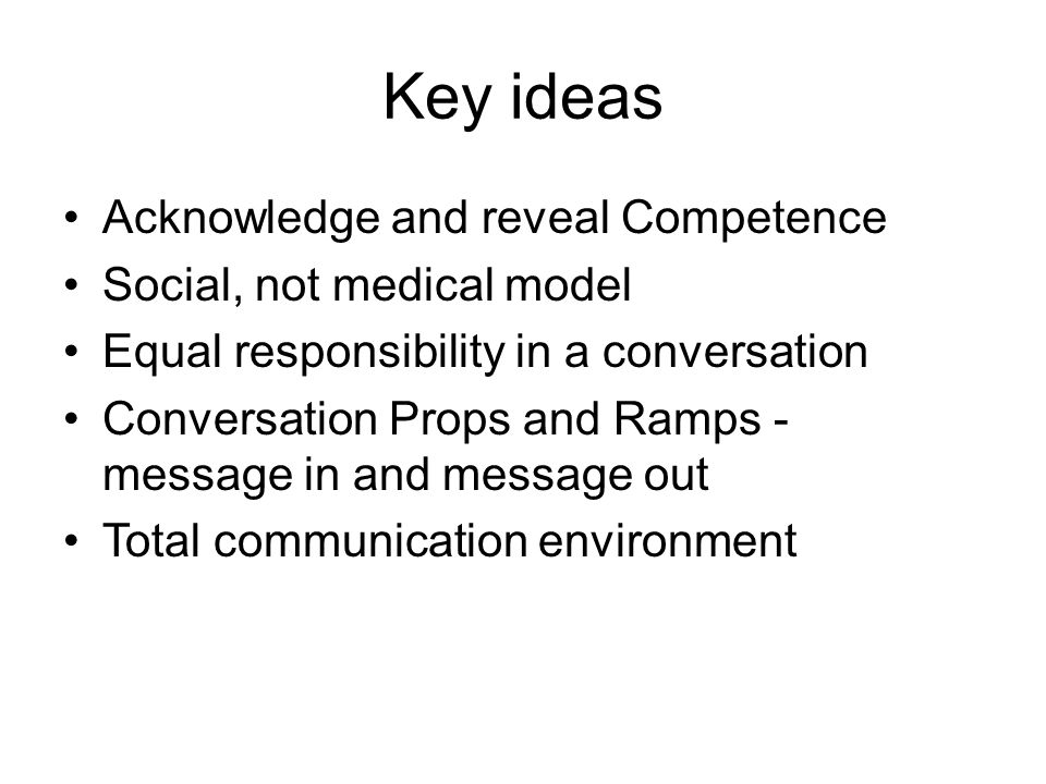 Key ideas Acknowledge and reveal Competence Social, not medical model Equal responsibility in a conversation Conversation Props and Ramps - message in
