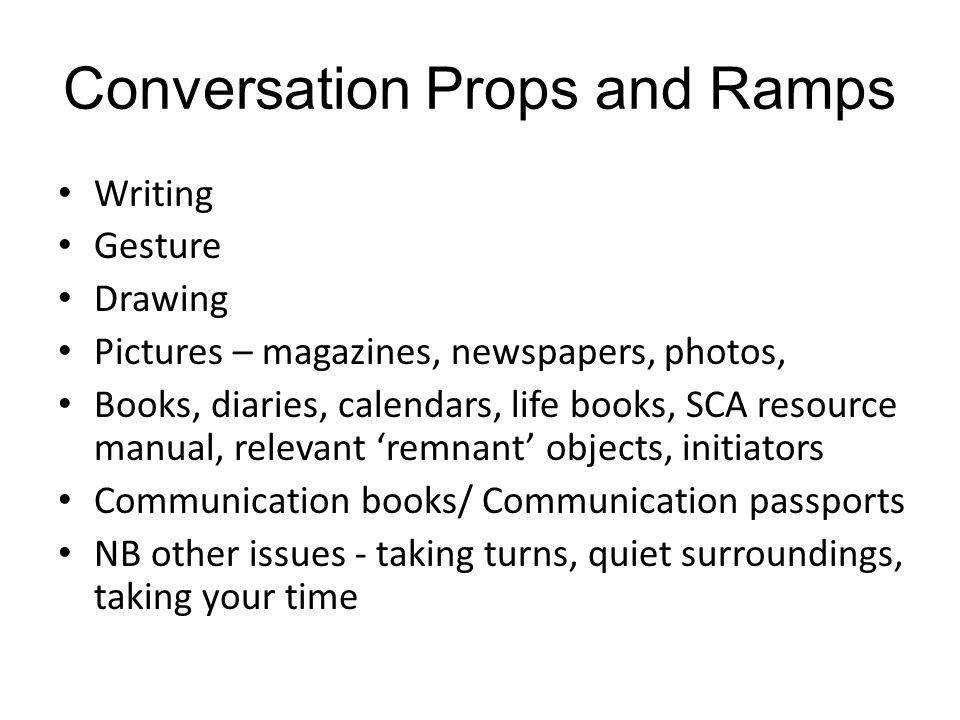 Conversation Props and Ramps Writing Gesture Drawing Pictures – magazines, newspapers, photos, Books, diaries, calendars, life books, SCA resource manual, relevant 'remnant' objects, initiators Communication books/ Communication passports NB other issues - taking turns, quiet surroundings, taking your time