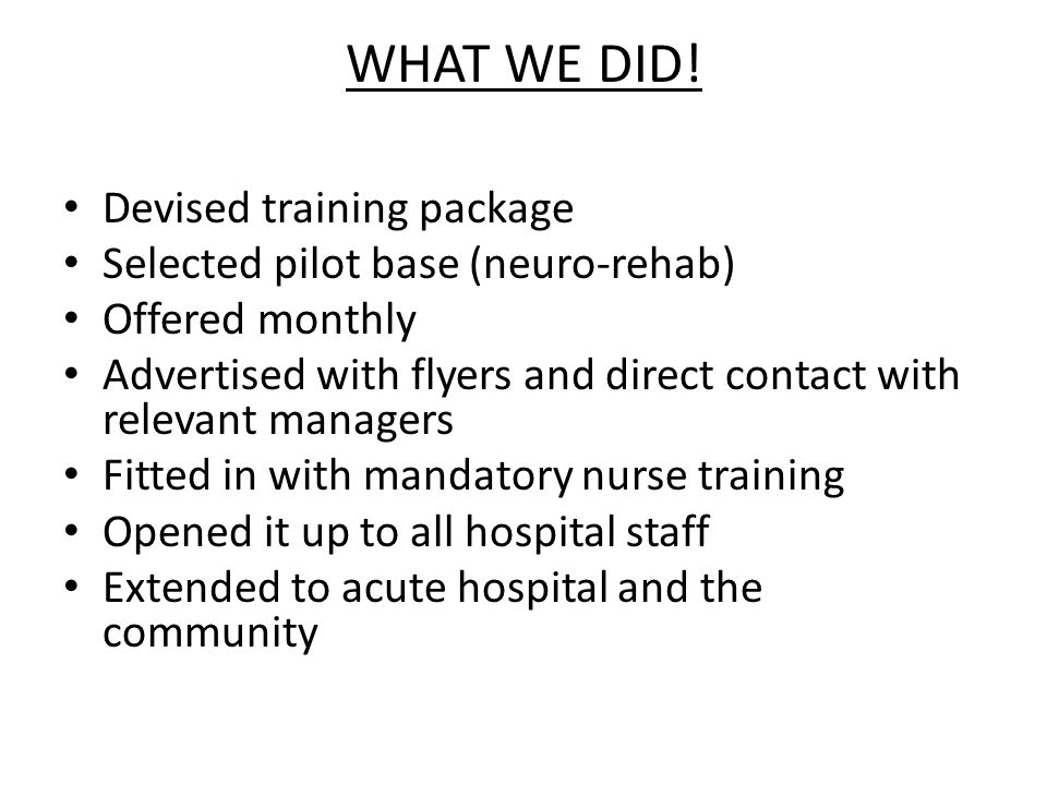 WHAT WE DID! Devised training package Selected pilot base (neuro-rehab) Offered monthly Advertised with flyers and direct contact with relevant manage
