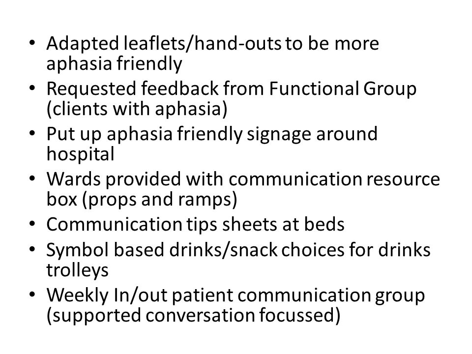 Adapted leaflets/hand-outs to be more aphasia friendly Requested feedback from Functional Group (clients with aphasia) Put up aphasia friendly signage around hospital Wards provided with communication resource box (props and ramps) Communication tips sheets at beds Symbol based drinks/snack choices for drinks trolleys Weekly In/out patient communication group (supported conversation focussed)