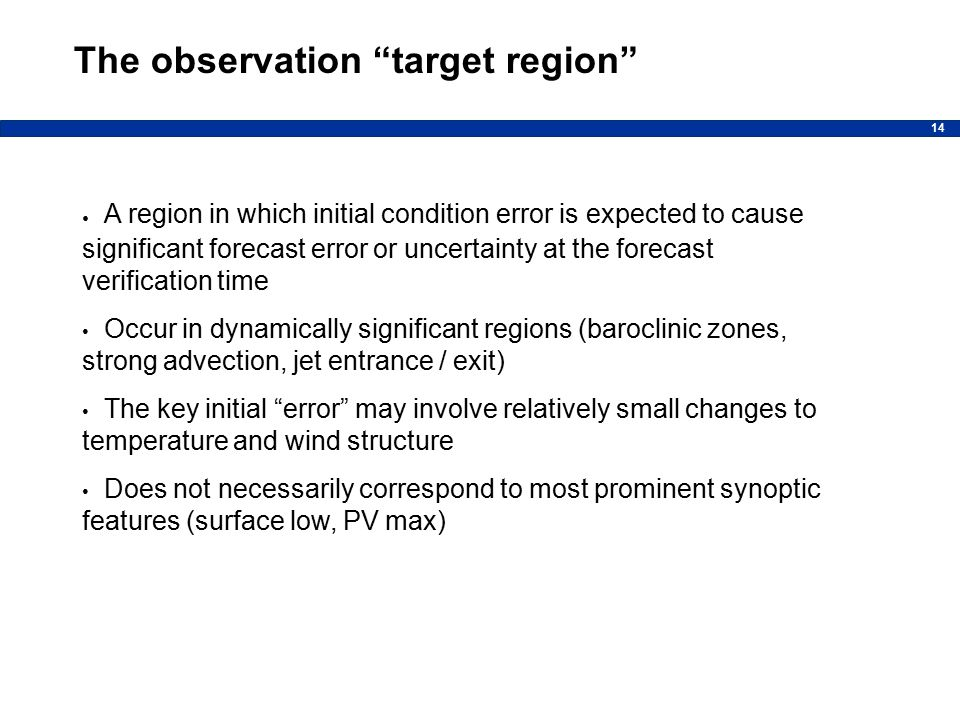 14 The observation target region A region in which initial condition error is expected to cause significant forecast error or uncertainty at the forecast verification time Occur in dynamically significant regions (baroclinic zones, strong advection, jet entrance / exit) The key initial error may involve relatively small changes to temperature and wind structure Does not necessarily correspond to most prominent synoptic features (surface low, PV max)