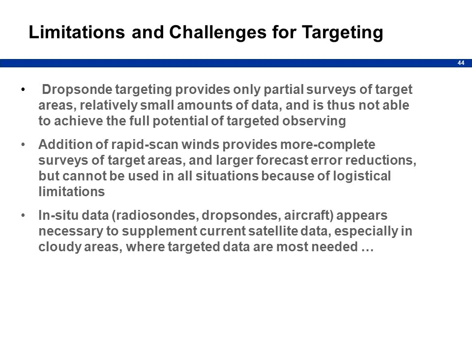 44 Limitations and Challenges for Targeting Dropsonde targeting provides only partial surveys of target areas, relatively small amounts of data, and is thus not able to achieve the full potential of targeted observing Addition of rapid-scan winds provides more-complete surveys of target areas, and larger forecast error reductions, but cannot be used in all situations because of logistical limitations In-situ data (radiosondes, dropsondes, aircraft) appears necessary to supplement current satellite data, especially in cloudy areas, where targeted data are most needed …