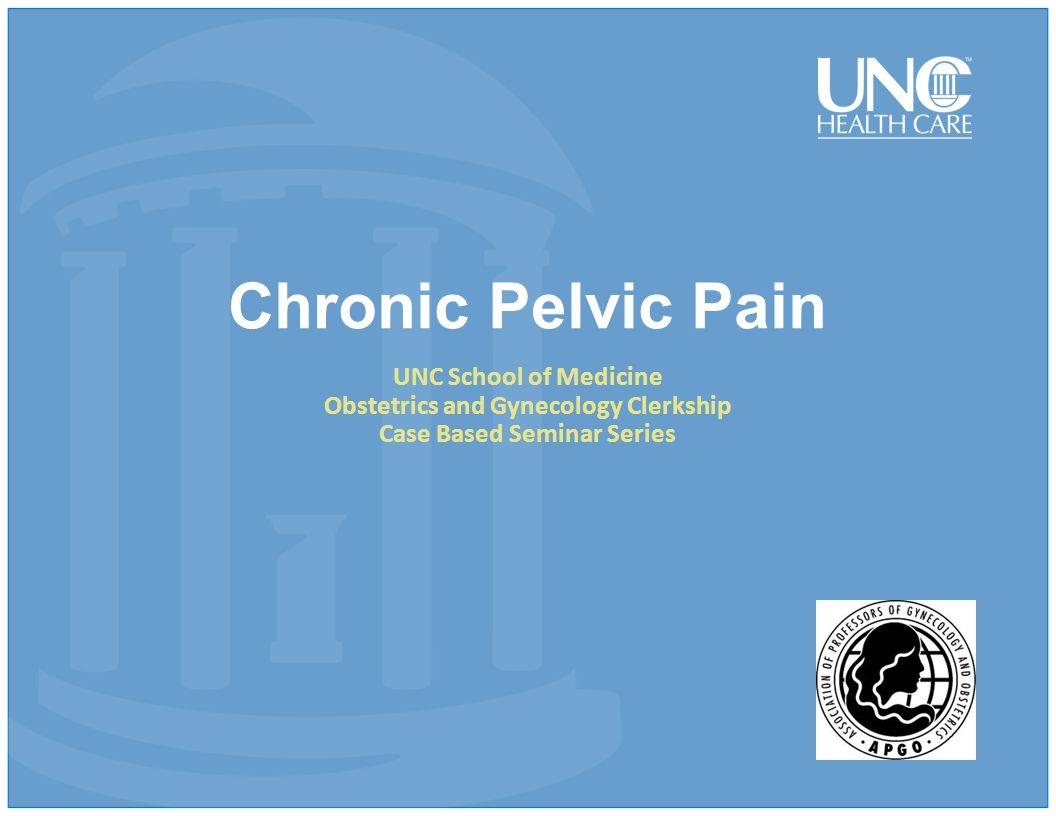 Chronic Pelvic Pain UNC School of Medicine Obstetrics and Gynecology Clerkship Case Based Seminar Series