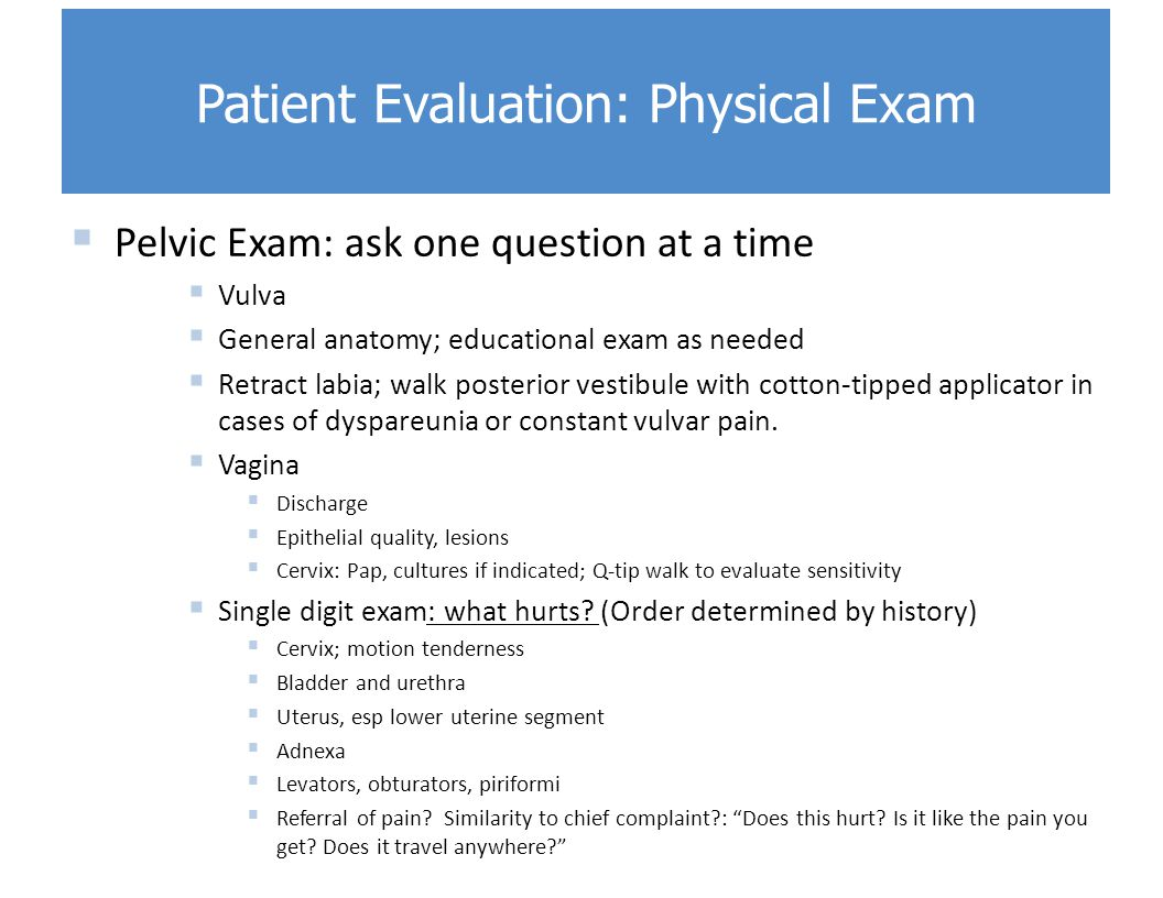 Pelvic Exam: ask one question at a time  Vulva  General anatomy; educational exam as needed  Retract labia; walk posterior vestibule with cotton-