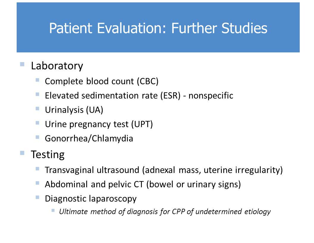  Laboratory  Complete blood count (CBC)  Elevated sedimentation rate (ESR) - nonspecific  Urinalysis (UA)  Urine pregnancy test (UPT)  Gonorrhea