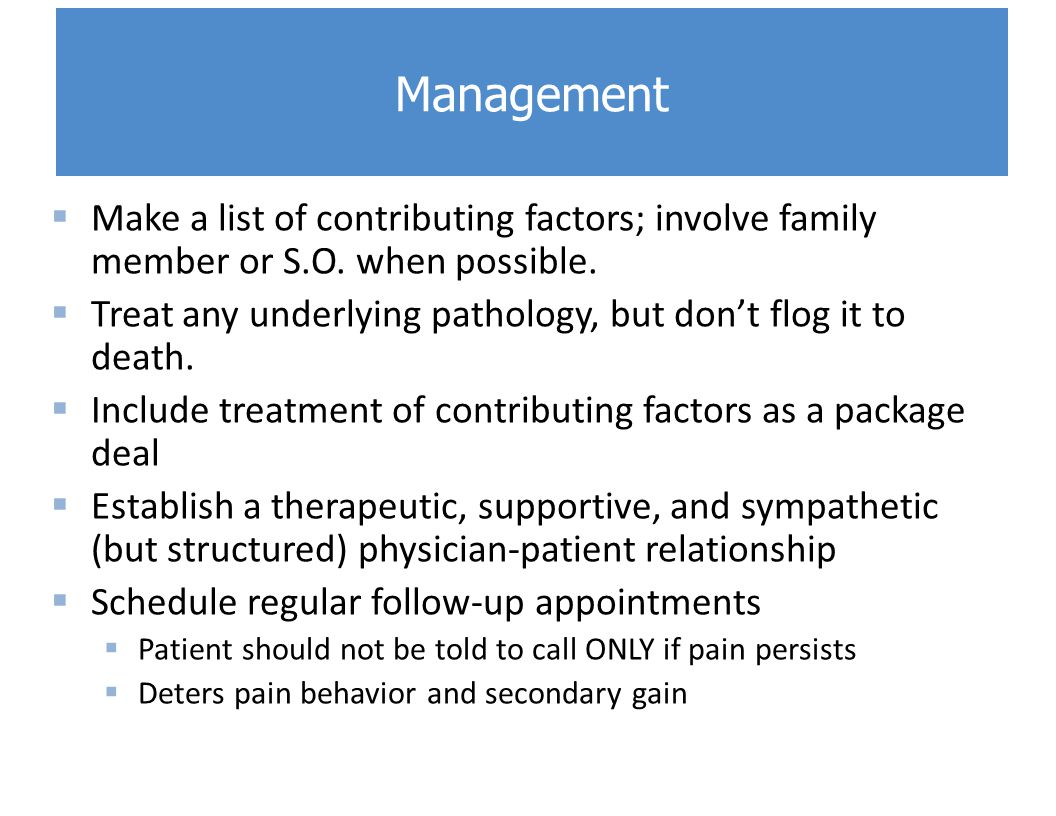  Make a list of contributing factors; involve family member or S.O. when possible.  Treat any underlying pathology, but don't flog it to death.  In