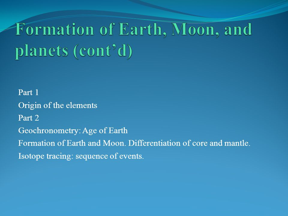 Part 1 Origin of the elements Part 2 Geochronometry: Age of Earth Formation of Earth and Moon.