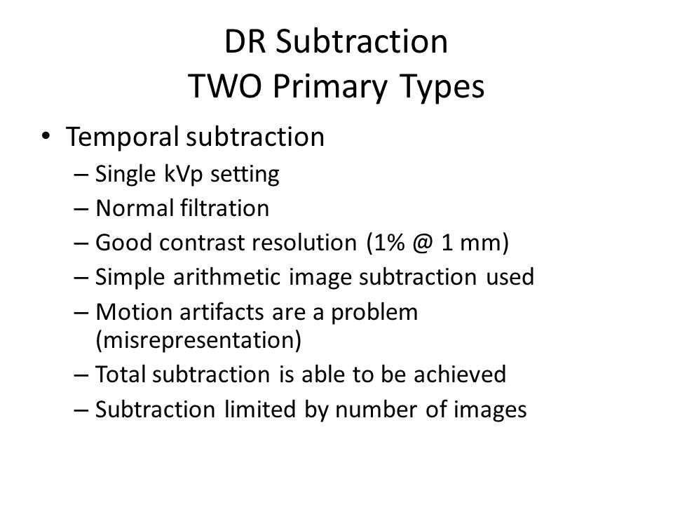 DR Subtraction TWO Primary Types Temporal subtraction – Single kVp setting – Normal filtration – Good contrast resolution (1% @ 1 mm) – Simple arithmetic image subtraction used – Motion artifacts are a problem (misrepresentation) – Total subtraction is able to be achieved – Subtraction limited by number of images