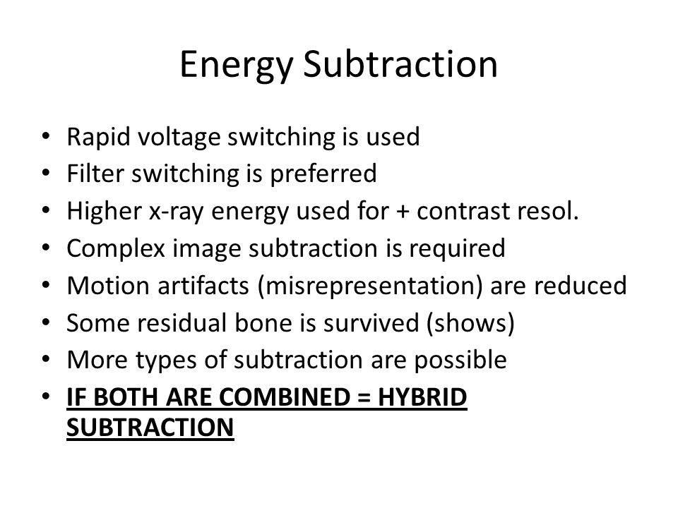 Energy Subtraction Rapid voltage switching is used Filter switching is preferred Higher x-ray energy used for + contrast resol.