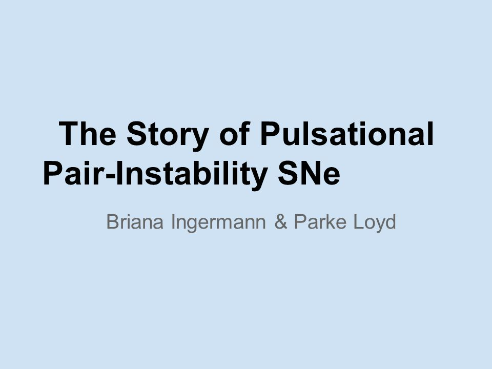The Story of Pulsational Pair-Instability SNe Briana Ingermann & Parke Loyd