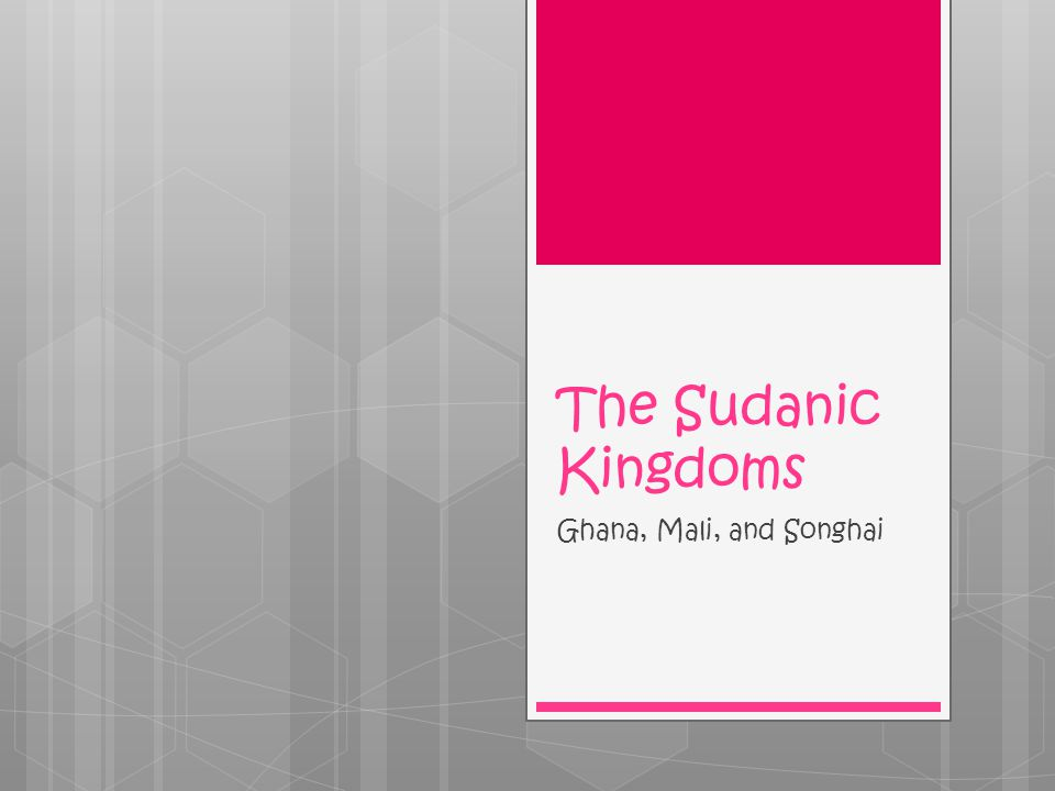 The Sudanic Kingdoms Ghana, Mali, and Songhai