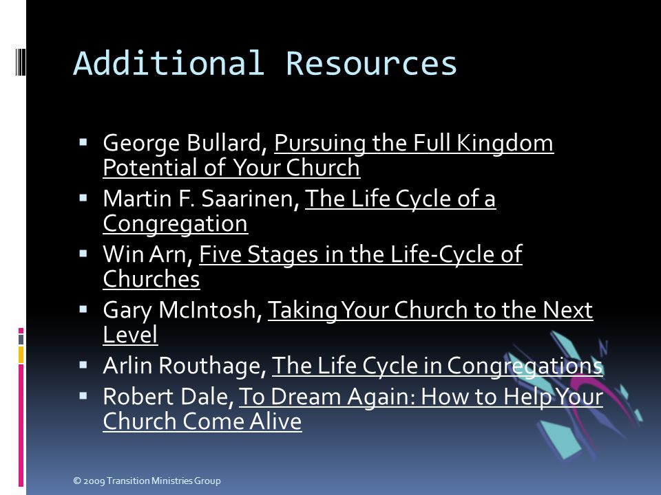 Additional Resources  George Bullard, Pursuing the Full Kingdom Potential of Your Church  Martin F. Saarinen, The Life Cycle of a Congregation  Win