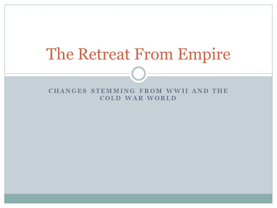 CHANGES STEMMING FROM WWII AND THE COLD WAR WORLD The Retreat From Empire