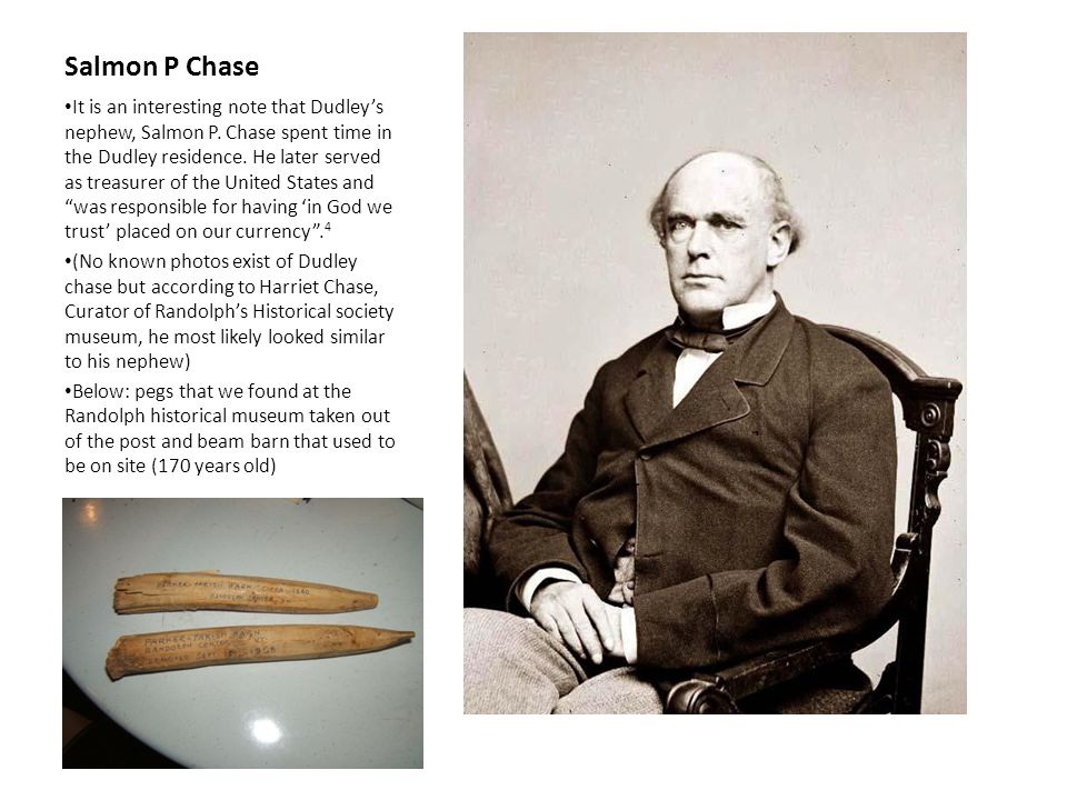 Salmon P Chase It is an interesting note that Dudley's nephew, Salmon P. Chase spent time in the Dudley residence. He later served as treasurer of the