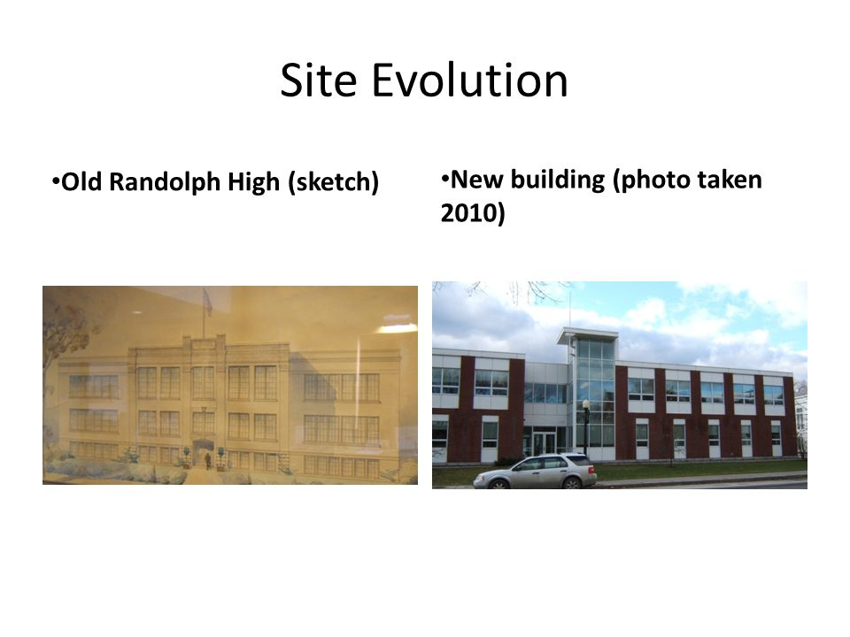 Site Evolution Old Randolph High (sketch) New building (photo taken 2010)