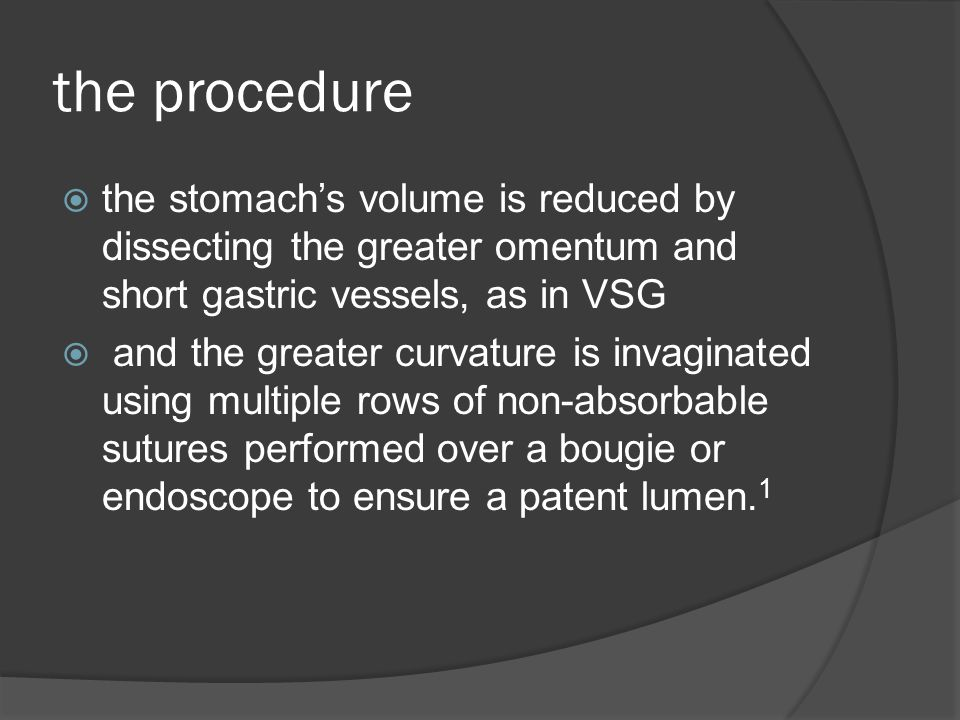 the procedure  the stomach's volume is reduced by dissecting the greater omentum and short gastric vessels, as in VSG  and the greater curvature is invaginated using multiple rows of non-absorbable sutures performed over a bougie or endoscope to ensure a patent lumen.