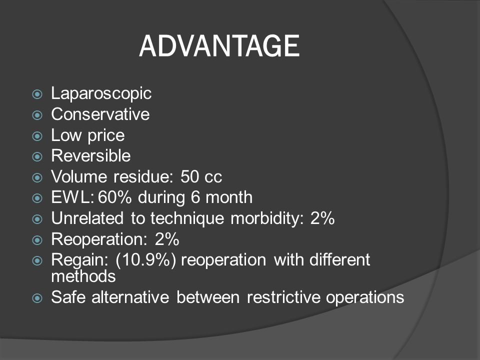 ADVANTAGE  Laparoscopic  Conservative  Low price  Reversible  Volume residue: 50 cc  EWL: 60% during 6 month  Unrelated to technique morbidity: 2%  Reoperation: 2%  Regain: (10.9%) reoperation with different methods  Safe alternative between restrictive operations